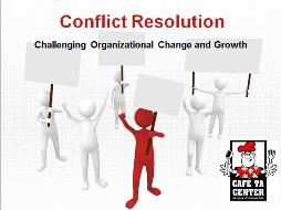 Conflict Resolution: Challenging Organizational Change and Growth